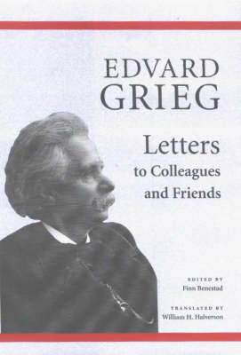 Edvard Grieg: Letters to Colleagues and Friends (Hardback)