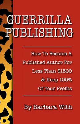 Guerrilla Publishing: How to Become a Published Author for Less Than $1500 & Keep 100% of the Profits (Paperback)