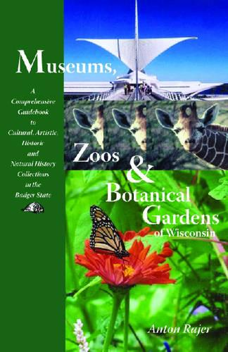 Museums, Zoos and Botanical Gardens of Wisconsin: A Comprehensive Guidebook to Cultural, Artistic, Historic and Natural History Collections in the Badger State (Paperback)