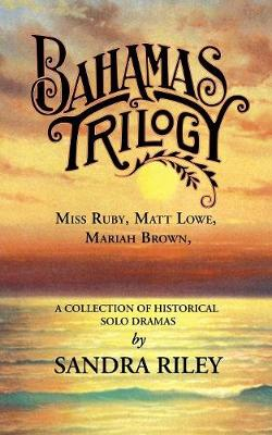 Bahamas Trilogy: Miss Ruby, Matt Lowe, Mariah Brown, a Collection of Historical Solo Dramas (Paperback)
