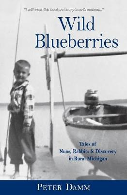Wild Blueberries: Nuns, Rabbits & Discovery in Rural Michigan (Paperback)