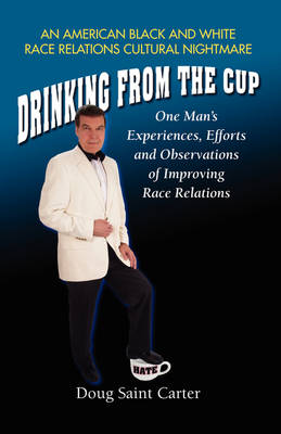 Drinking From The Cup: One Man's Experiences, Efforts and Observations of Improving Race Relations (Paperback)