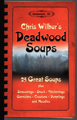 Deadwood Soups: 25 Great Soups Plus Seasonings, Stock, Thickenings, Garnishes, Croutons, Dumplings and Noodles (Paperback)