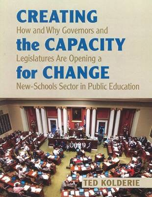 Creating the Capacity for Change: How & Why Governors & Legislatures Are Opening a New-Schools Sector in Public Education (Paperback)
