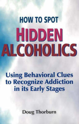 How to Spot Hidden Alcoholics: Using Behavioral Clues to Recognize Addiction in Its Early Stages (Paperback)