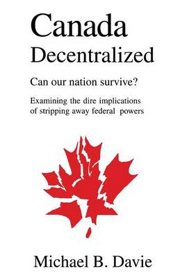 Canada Decentralized: Can Our Nation Survive? (Paperback)