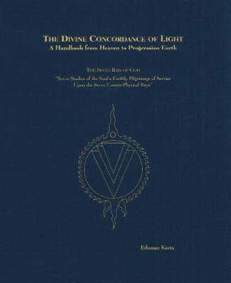 Divine Concordance of Light -- A Handbook from Heaven to Progression Earth: The Seven Rays of God -- Seven Studies of the Soul's Earthly Pilgrimage of Service Upon the Seven Cosmic-Physical Rays (Hardback)