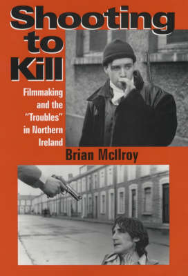 "Shooting to Kill: Filmaking and the ""Troubles"" in Northern Ireland (Paperback)"