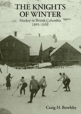 Knights of Winter: Hockey in British Columbia, 1895-1911 (Hardback)
