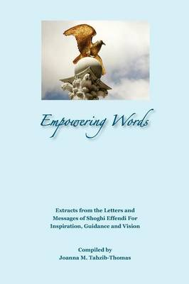Empowering Words: Extracts from the Letters of Shoghi Effendi for Inspiration, Guidance and Vision (Paperback)