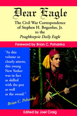 Dear Eagle: The Civil War Correspondence of Stephen H. Bogardus, Jr. to the Poughkeepsie Daily Eagle (Paperback)