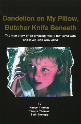 Dandelion on My Pillow, Butcher Knife Beneath: The True Story of an Amazing Family That Lived with & Loved Kids Who Killed (Paperback)