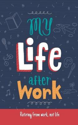 My Life After Work: Retiring from work, not life. (Hardback)