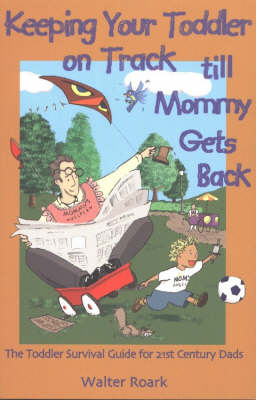 Keeping Your Toddler on Track Till Mommy Gets Back: The Toddler Survival Guide for 21st-century Dads (Paperback)