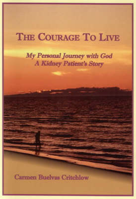 The Courage to Live: My Personal Journey with God: a Kidney Patient's Story (Paperback)