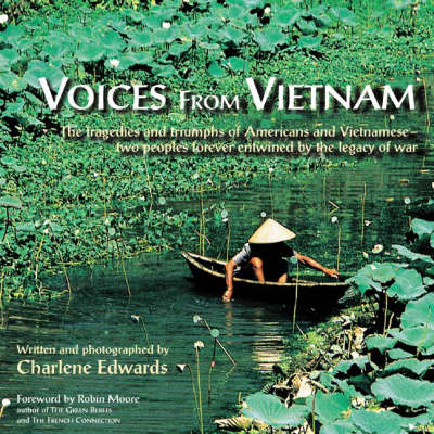 Voices from Vietnam: The Tragedies and Triumphs of Americans and Vietnamese - Two Peoples Forever Entwined by the Legacy of War (Paperback)