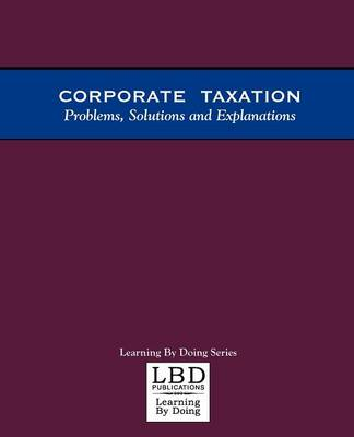 Corporate Taxation: Problems, Solutions and Explanations (Paperback)