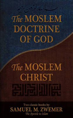 The Moslem Doctrine of God and The Moslem Christ: Two Classics Books by Samuel M. Zwemer (Paperback)