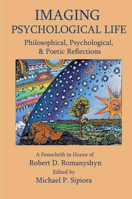 Imagining Psychological Life: Philosophical, Psychological & Poetic Reflections -- A Festschrift in Honor of Robert D. Romanyshyn, PH.D. (Paperback)