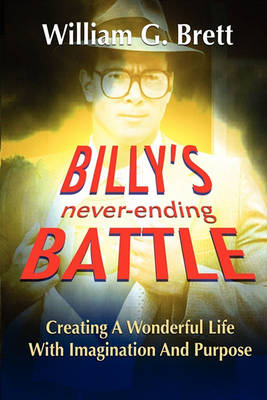 Billy's Never-ending Battle: Creating A Wonderful Life With Imagination And Purpose (Paperback)