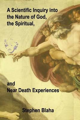 A Scientific Inquiry Into the Nature of God, the Spiritual, and Near Death Experiences (Paperback)
