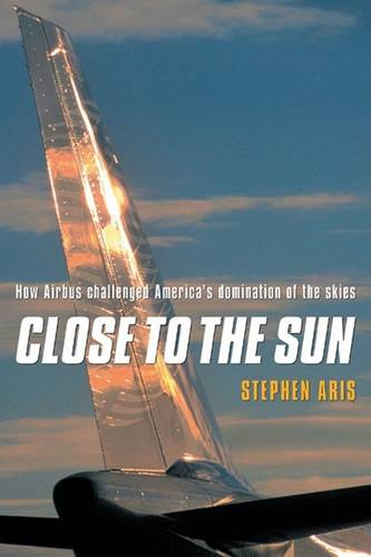 Close to the Sun: How Airbus Challenged America's Domination of the Skies (Hardback)
