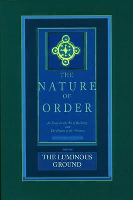 The Luminous Ground: The Nature of Order, Book 4: An Essay of the Art of Building and the Nature of the Universe (Hardback)
