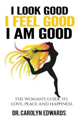 I Look Good, I Feel Good, I Am Good: The Woman's Guide to Love, Peace and Happiness (Paperback)