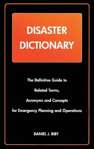 Disaster Dictionary: The Definitive Guide to Related Terms, Acronyms and Concepts for Emergency Planning and Operations (Hardback)