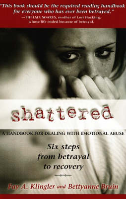 Shattered: A Handbook for Dealing with Emotional Abuse - Six Steps from Betrayal to Recovery (Paperback)