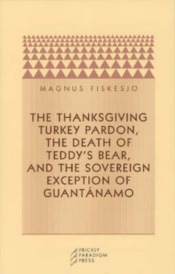 The Thanksgiving Turkey Pardon, the Death of Teddy's Bear and the Sovereign Exception of Guantanamo - Prickly paradigm (Paperback)