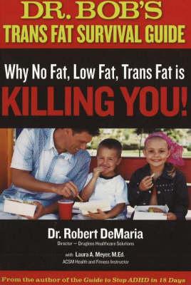 Dr Bob's Trans Fat Survival Guide: Why No-Fat, Low-Fat, Trans Fat is Killing You! (Paperback)