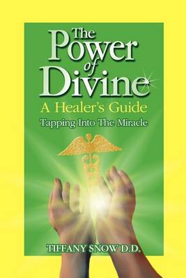 The Power of Divine: A Healer's Guide - Tapping Into the Miracle (Paperback)