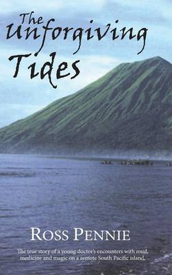 Unforgiving Tides: The True Story of a Young Doctor's Encounters with Mud, Medicine & Magic on a Remote South Pacific Island (Hardback)