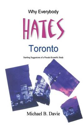 Why Everybody Hates Toronto: Startling Suggestions of a Pseudo-Scientific Study (Hardback)