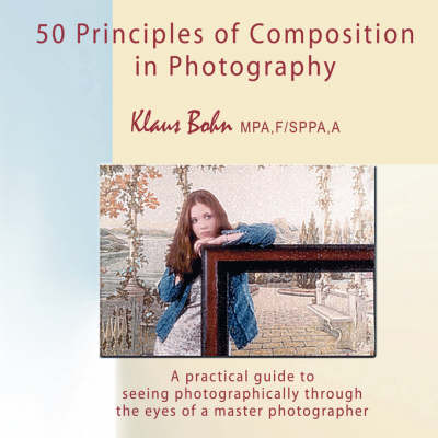 50 Principles of Composition in Photography: A Practical Guide to Seeing Photographically Through the Eyes of a Master Photographer (Paperback)