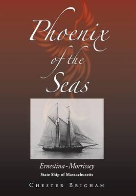 Phoenix of the Seas: Ernestina-Morrissey: State Ship of Massachusetts (Hardback)