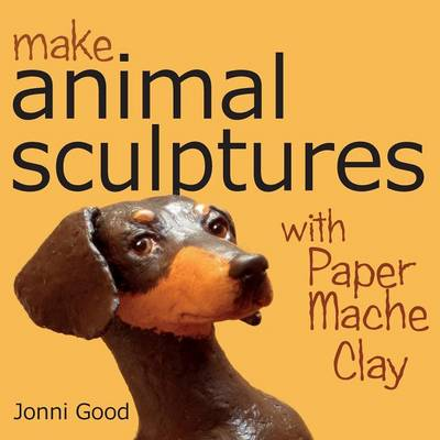 Make Animal Sculptures with Paper Mache Clay: How to Create Stunning Wildlife Art Using Patterns and My Easy-to-Make, No-Mess Paper Mache Recipe (Paperback)