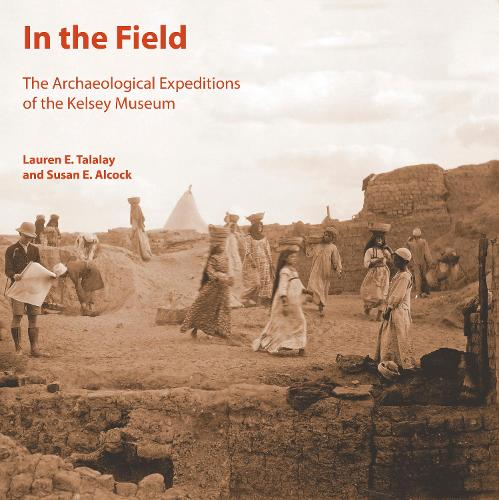 In the Field: The Archaeological Expeditions of the Kelsey Museum - Kelsey Museum Publications (Paperback)