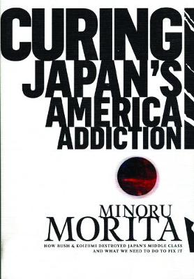 Curing Japan's America Addiction: How Bush & Koizumi Destroyed Japan's middle class and what we need to do to fix it (Paperback)