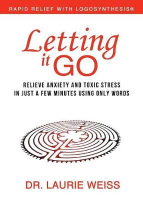 Letting It Go: Relieve Anxiety and Toxic Stress in Just a Few Minutes Using Only Words (Rapid Relief with Logosynthesis) (Paperback)