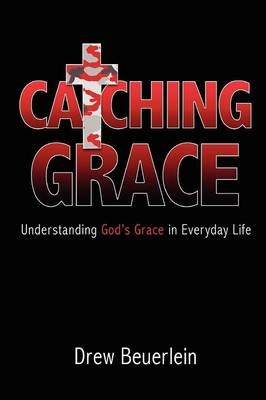 Catching Grace: Understanding God's Grace in Everyday Life (Paperback)