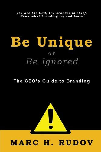 Be Unique or Be Ignored: The CEO's Guide to Branding (Paperback)