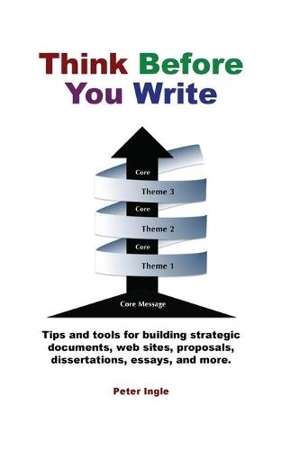 Think Before You Write: Design Your Message Around a Central Core and Build in Stages (Paperback)