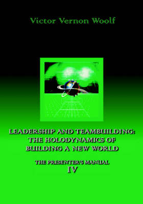 Leadership and Teambuilding: the Holodynamics of Building a New World: Manual IV (Paperback)