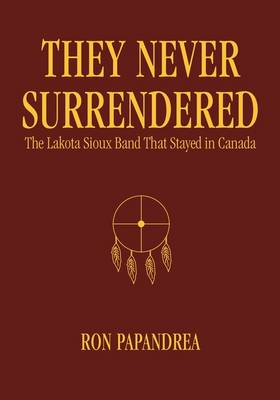 They Never Surrendered: The Lakota Sioux Band That Stayed in Canada (Hardback)