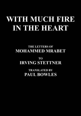 With Much Fire in the Heart: The Letters of Mohammed Mrabet to Irving Stettner Translated by Paul Bowles (Paperback)