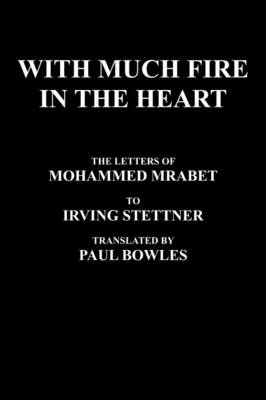 With Much Fire In The Heart: The Letters Of Mohammed Mrabet To Irving Stettner Translated By Paul Bowles (Hardback)