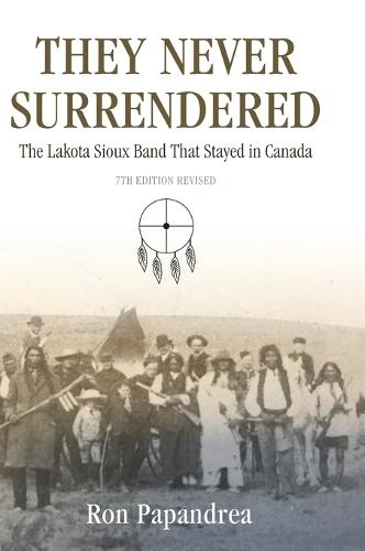They Never Surrendered, The Lakota Sioux Band That Stayed in Canada (Hardback)