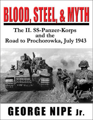 Blood, Steel and Myth: The II.Ss-Panzer-Korps and the Road to Prochorowka, July 1943 (Hardback)